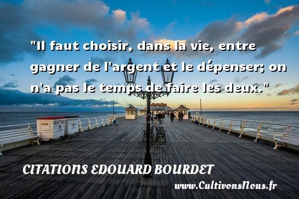 Il faut choisir, dans la vie, entre gagner de l argent et le dépenser; on n a pas le temps de faire les deux.   Une citation d Edouard Bourdet CITATIONS EDOUARD BOURDET - Citation humoristique