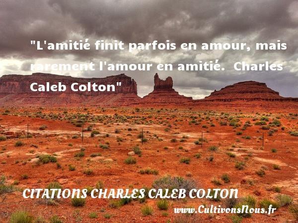 Citations Charles Caleb Colton - Citation Amitié - L amitié finit parfois en amour, mais rarement l amour en amitié.   Charles Caleb Colton   Une citation sur l amitié CITATIONS CHARLES CALEB COLTON