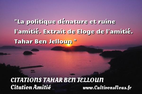 La politique dénature et ruine l amitié.  Extrait de Eloge de l amitié. Tahar Ben Jelloun   Une citation sur l amitié CITATIONS TAHAR BEN JELLOUN - Citation Amitié
