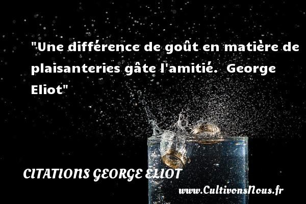 Citations George Eliot - Citation Amitié - Une différence de goût en matière de plaisanteries gâte l amitié.   George Eliot   Une citation sur l amitié CITATIONS GEORGE ELIOT