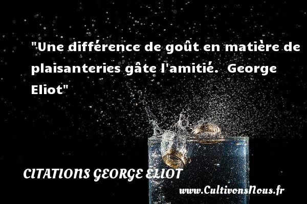 Une différence de goût en matière de plaisanteries gâte l amitié.   George Eliot   Une citation sur l amitié CITATIONS GEORGE ELIOT - Citation Amitié