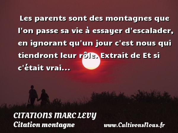 Citations Marc Levy - Citation montagne - Les parents sont des montagnes que l on passe sa vie à essayer d escalader, en ignorant qu un jour c est nous qui tiendront leur rôle.  Extrait de Et si c était vrai...   Une citation de Marc Levy CITATIONS MARC LEVY