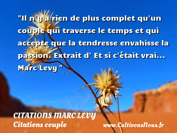 Citations Marc Levy - Citations couple - Il n y a rien de plus complet qu un couple qui traverse le temps et qui accepte que la tendresse envahisse la passion.  Extrait d  Et si c était vrai... Marc Levy    Une citation sur le couple CITATIONS MARC LEVY