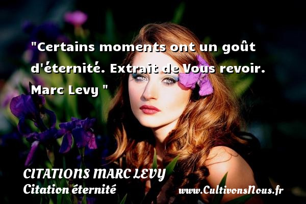 Citations Marc Levy - Citation éternité - Certains moments ont un goût d éternité.  Extrait de Vous revoir. Marc Levy   Une citation sur éternité CITATIONS MARC LEVY