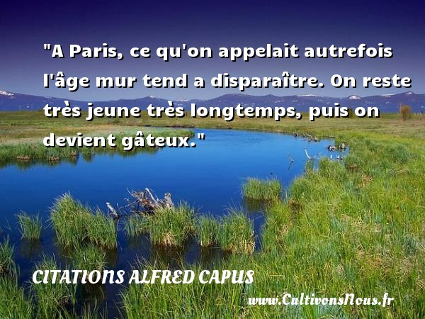 A Paris, ce qu on appelait autrefois l âge mur tend a disparaître. On reste très jeune très longtemps, puis on devient gâteux.   Une citation d Alfred Capus CITATIONS ALFRED CAPUS - Citation humoristique