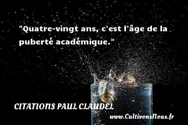 Citations Paul Claudel - Citation humoristique - Citation vingt ans - Quatre-vingt ans, c est l âge de la puberté académique.   Une citation de Paul Claudel CITATIONS PAUL CLAUDEL