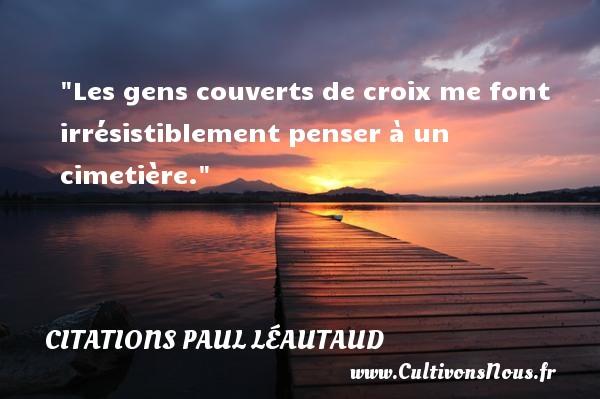 Citations Paul Léautaud - Citation humoristique - Les gens couverts de croix me font irrésistiblement penser à un cimetière.   Une citation de Paul Léautaud CITATIONS PAUL LÉAUTAUD