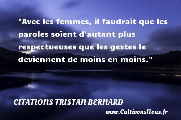 Citations Tristan Bernard - Citation humoristique - Avec les femmes, il faudrait que les paroles soient d autant plus respectueuses que les gestes le deviennent de moins en moins.   Une citation de  Tristan Bernard CITATIONS TRISTAN BERNARD