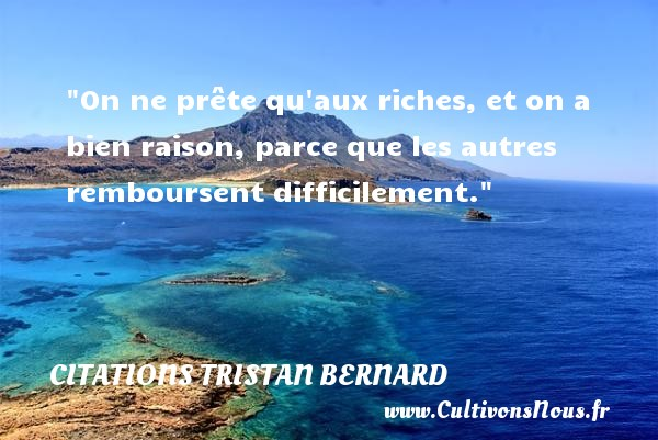 On ne prête qu aux riches, et on a bien raison, parce que les autres remboursent difficilement.   Une citation de  Tristan Bernard CITATIONS TRISTAN BERNARD - Citation humoristique