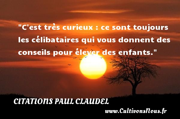 C est très curieux : ce sont toujours les célibataires qui vous donnent des conseils pour élever des enfants.   Paul Claudel   Une citation sur célibataire CITATIONS PAUL CLAUDEL - Citation célibataire - Citation humoristique