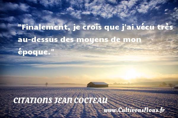 Citations Jean Cocteau - Citation humoristique - Finalement, je crois que j ai vécu très au-dessus des moyens de mon époque.   Une citation de  Jean Cocteau CITATIONS JEAN COCTEAU