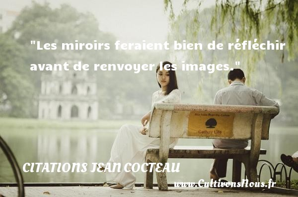 Citations Jean Cocteau - Citation humoristique - Les miroirs feraient bien de réfléchir avant de renvoyer les images.   Une citation de Jean Cocteau CITATIONS JEAN COCTEAU
