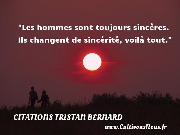Citations Tristan Bernard - Citation humoristique - Les hommes sont toujours sincères. Ils changent de sincérité, voilà tout.   Une citation de Tristan Bernard CITATIONS TRISTAN BERNARD