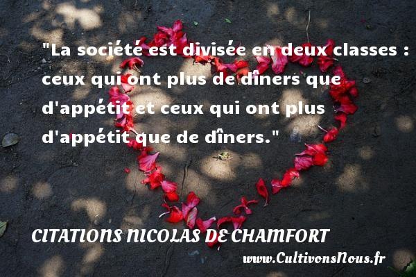 Citations Nicolas de Chamfort - Citation humoristique - La société est divisée en deux classes : ceux qui ont plus de dîners que d appétit et ceux qui ont plus d appétit que de dîners.   Une citation de  Chamfort CITATIONS NICOLAS DE CHAMFORT