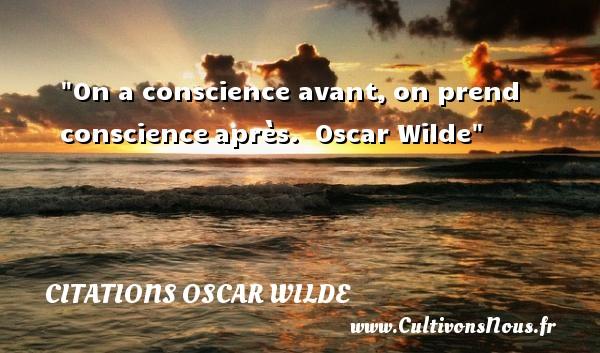 Citations Oscar Wilde - On a conscience avant,on prend conscienceaprès.   Oscar Wilde CITATIONS OSCAR WILDE