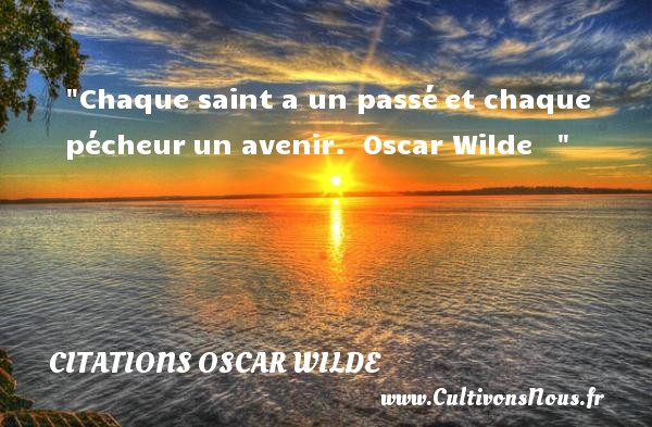 Citations Oscar Wilde - Chaque saint a un passé et chaque pécheur un avenir.   Oscar Wilde     CITATIONS OSCAR WILDE