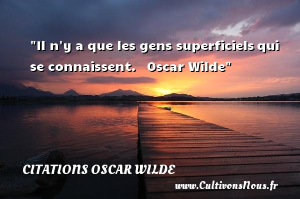Il n y a que les gens superficiels qui se connaissent.    Oscar Wilde CITATIONS OSCAR WILDE