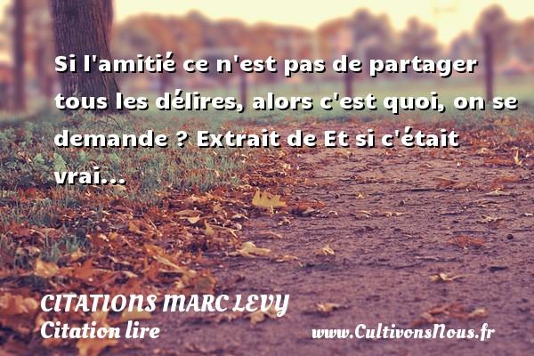 Citations Marc Levy - Citation lire - Si l amitié ce n est pas de partager tous les délires, alors c est quoi, on se demande ?  Extrait de Et si c était vrai...   Une citation de Marc Levy CITATIONS MARC LEVY