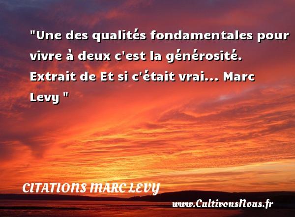 Citations Marc Levy - Citation générosité - Une des qualités fondamentales pour vivre à deux c est la générosité.  Extrait de Et si c était vrai... Marc Levy CITATIONS MARC LEVY