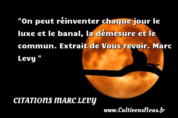 Citations Marc Levy - Citation luxe - On peut réinventer chaque jour le luxe et le banal, la démesure et le commun.  Extrait de Vous revoir. Marc Levy CITATIONS MARC LEVY