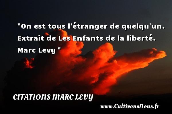 Citations Marc Levy - Citation étranger - On est tous l étranger de quelqu un.  Extrait de Les Enfants de la liberté. Marc Levy   Une citation sur étranger CITATIONS MARC LEVY