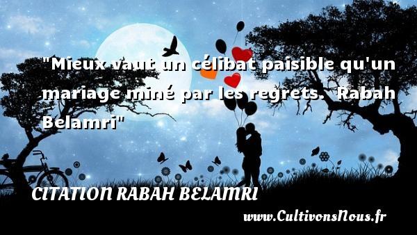 Citation Rabah Belamri - Citations mariage - Mieux vaut un célibat paisible qu un mariage miné par les regrets.   Rabah Belamri   Une citation sur le mariage CITATION RABAH BELAMRI
