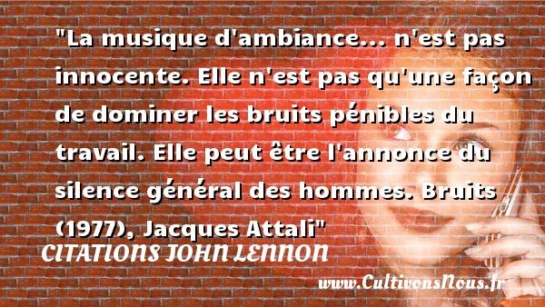 Citations Jacques Attali - Citations John Lennon - Citation musique - La musique d ambiance... n est pas innocente. Elle n est pas qu une façon de dominer les bruits pénibles du travail. Elle peut être l annonce du silence général des hommes.  Bruits (1977), Jacques Attali   Une citation sur la musique      CITATIONS JOHN LENNON