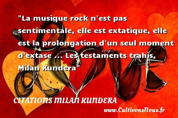 Citations Milan Kundera - Citation musique - La musique rock n est pas sentimentale, elle est extatique, elle est la prolongation d un seul moment d extase ...  Les testaments trahis, Milan Kundera   Une citation sur la musique      CITATIONS MILAN KUNDERA