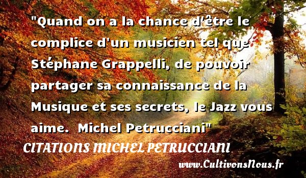 Quand on a la chance d être le complice d un musicien tel que Stéphane Grappelli, de pouvoir partager sa connaissance de la Musique et ses secrets, le Jazz vous aime.   Michel Petrucciani   Une citation sur la musique    CITATIONS MICHEL PETRUCCIANI - Citation musique