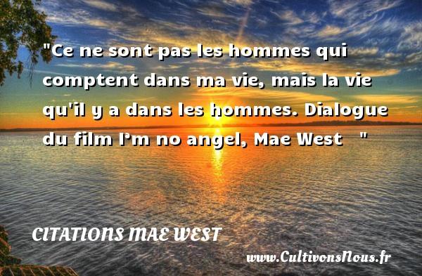Ce ne sont pas les hommes qui comptent dans ma vie, mais la vie qu il y a dans les hommes.  Dialogue du film I'm no angel, Mae West   Une citation sur le cinéma      CITATIONS MAE WEST