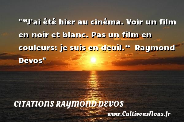"""""""J ai été hier au cinéma. Voir un film en noir et blanc. Pas un film en couleurs: je suis en deuil.""""   Raymond Devos   Une citation sur le cinéma    CITATIONS RAYMOND DEVOS"""