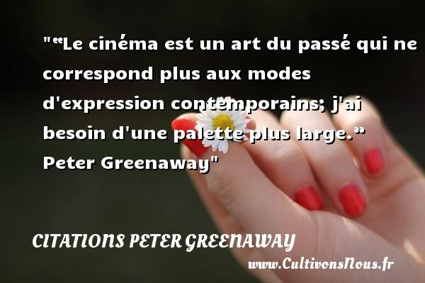 """Citations Peter Greenaway - """"Le cinéma est un art du passé qui ne correspond plus aux modes d expression contemporains; j ai besoin d une palette plus large.""""   Peter Greenaway   Une citation sur le cinéma    CITATIONS PETER GREENAWAY"""