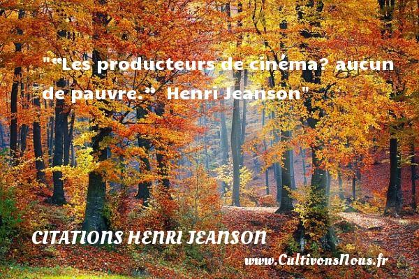 """""""Les producteurs de cinéma? aucun de pauvre.""""   Henri Jeanson   Une citation sur le cinéma      CITATIONS HENRI JEANSON"""