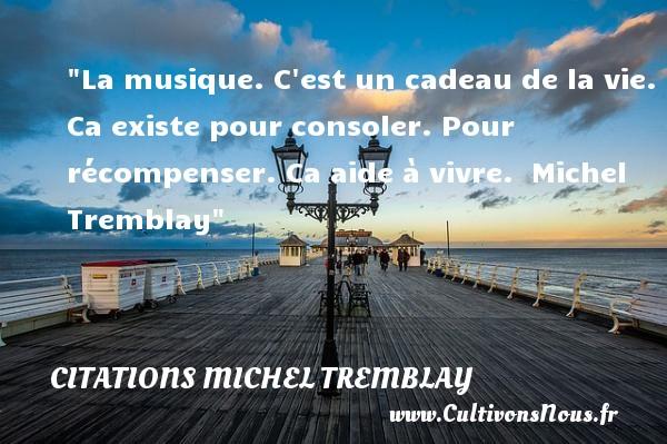 Citations Michel Tremblay - Citation cadeau - Citation musique - La musique. C est un cadeau de la vie. Ca existe pour consoler. Pour récompenser. Ca aide à vivre.   Michel Tremblay   Une citation sur la musique    CITATIONS MICHEL TREMBLAY