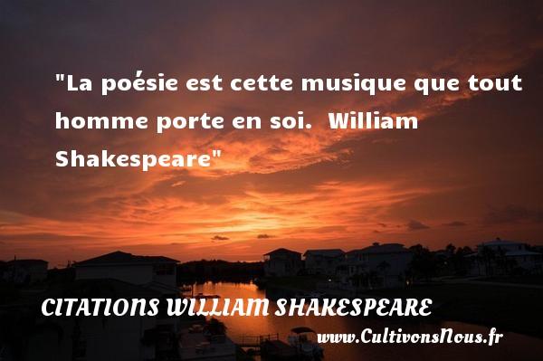 La poésie est cette musique que tout homme porte en soi.   William Shakespeare   Une citation sur la musique    CITATIONS WILLIAM SHAKESPEARE - Citation musique
