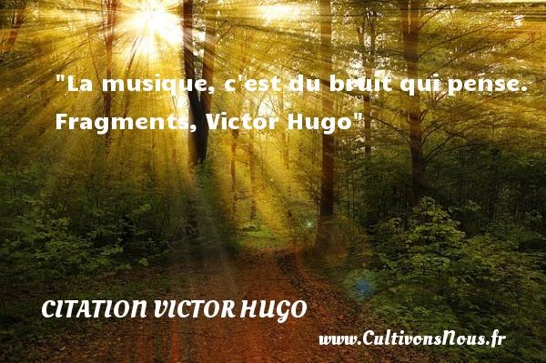La musique, c est du bruit qui pense.  Fragments, Victor Hugo   Une citation sur la musique    CITATION VICTOR HUGO - Citation musique