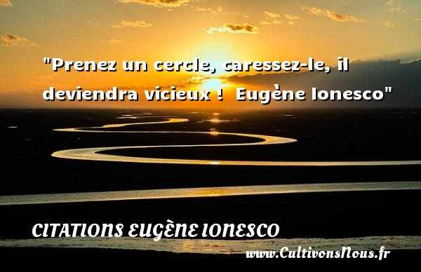 Prenez un cercle, caressez-le, il deviendra vicieux !   Eugène Ionesco   Une citation sur le théâtre    CITATIONS EUGÈNE IONESCO - Citations Eugène Ionesco - Citation Théâtre
