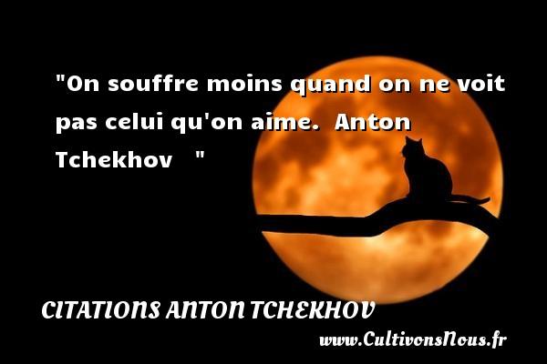 On souffre moins quand on ne voit pas celui qu on aime.   Anton Tchekhov   Une citation sur le théâtre    CITATIONS ANTON TCHEKHOV - Citation Théâtre