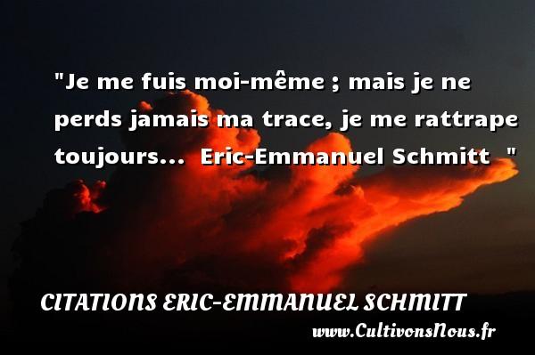 Je me fuis moi-même ; mais je ne perds jamais ma trace, je me rattrape toujours...   Eric-Emmanuel Schmitt   Une citation sur le théâtre    CITATIONS ERIC-EMMANUEL SCHMITT - Citation Théâtre