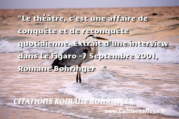 Citations Romane Bohringer - Citation Théâtre - Le théâtre, c est une affaire de conquête et de reconquête quotidienne.  Extrait d une interview dans Le Figaro -7 Septembre 2001, Romane Bohringer   Une citation sur le théâtre    CITATIONS ROMANE BOHRINGER