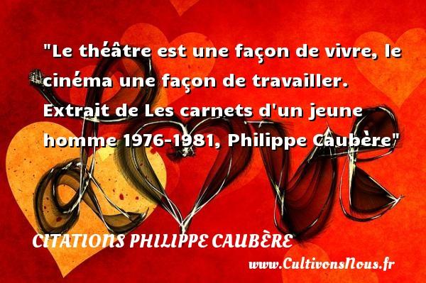 Le théâtre est une façon de vivre, le cinéma une façon de travailler.  Extrait de Les carnets d un jeune homme 1976-1981, Philippe Caubère   Une citation sur le théâtre    CITATIONS PHILIPPE CAUBÈRE - Citations Philippe Caubère - Citation Théâtre