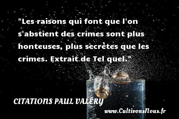 Citations Paul Valéry - Citation honte - Les raisons qui font que l on s abstient des crimes sont plus honteuses, plus secrètes que les crimes.  Extrait de Tel quel. Une citation de Paul Valéry    CITATIONS PAUL VALÉRY