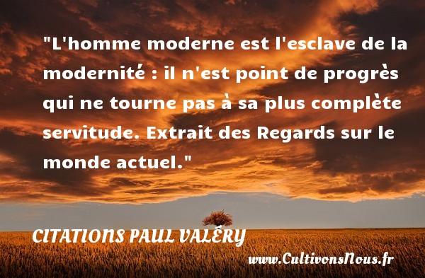 L homme moderne est l esclave de la modernité : il n est point de progrès qui ne tourne pas à sa plus complète servitude.  Extrait des Regards sur le monde actuel. Paul Valéry   Une citation sur esclave    CITATIONS PAUL VALÉRY - Citations Paul Valéry - Citation esclave