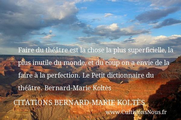 Faire du théâtre est la chose la plus superficielle, la plus inutile du monde, et du coup on a envie de la faire à la perfection.  Le Petit dictionnaire du théâtre. Bernard-Marie Koltès   Une citation sur le théâtre    CITATIONS BERNARD-MARIE KOLTÈS - Citations Bernard-Marie Koltès - Citation Théâtre