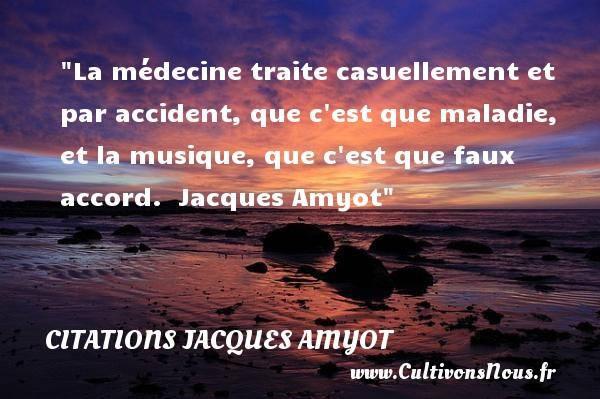 La médecine traite casuellement et par accident, que c est que maladie, et la musique, que c est que faux accord.   Jacques Amyot   Une citation sur la musique    CITATIONS JACQUES AMYOT - Citation musique