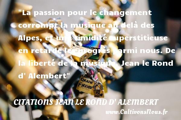 Citations Jean le Rond d' Alembert - Citation changement - Citation musique - La passion pour le changement corrompt la musique au delà des Alpes, et une timidité superstitieuse en retarde les progrès parmi nous.  De la liberté de la musique, Jean le Rond d Alembert   Une citation sur le changement       CITATIONS JEAN LE ROND D' ALEMBERT