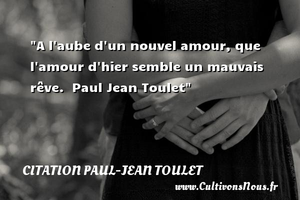 Citation Paul-Jean Toulet - A l aube d un nouvel amour, que l amour d hier semble un mauvais rêve.   Paul Jean Toulet CITATION PAUL-JEAN TOULET