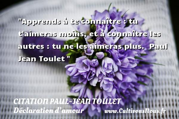 Citations Paul Jean Toulet - Citations Déclaration d'amour - Apprends à te connaître : tu t aimeras moins, et à connaître les autres : tu ne les aimeras plus.   Paul Jean Toulet CITATIONS PAUL JEAN TOULET