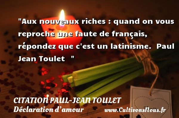 Citations Paul Jean Toulet - Citations Déclaration d'amour - Aux nouveaux riches : quand on vous reproche une faute de français, répondez que c est un latinisme.   Paul Jean Toulet   CITATIONS PAUL JEAN TOULET