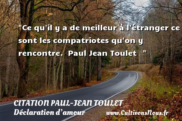 Citations Paul Jean Toulet - Citations Déclaration d'amour - Ce qu il y a de meilleur à l étranger ce sont les compatriotes qu on y rencontre.   Paul Jean Toulet     CITATIONS PAUL JEAN TOULET